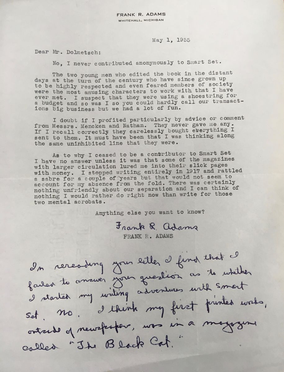 "A typed letter from a Frank R. Adams, dated May 1, 1955, addressed to Mr. Dolmetsch. Adams, a contributor to Smart Set, writes about Nathan and Mencken, who he calls ""the most amusing characters to work with that I have ever met"" and ""highly respected and even feared members of society."" A handwritten note from Adams is added at the end, answering Dolmetsch's question: he was writing in other publications before he started to contribute to Smart Set."