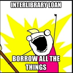 meme of a character with it's arm raised exclaiming InterLibrary Loan Borrow All The Things